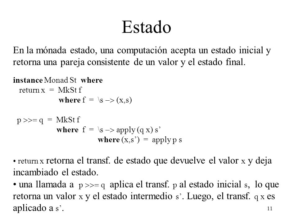 Estado En la mónada estado, una computación acepta un estado inicial y retorna una pareja consistente de un valor y el estado final.