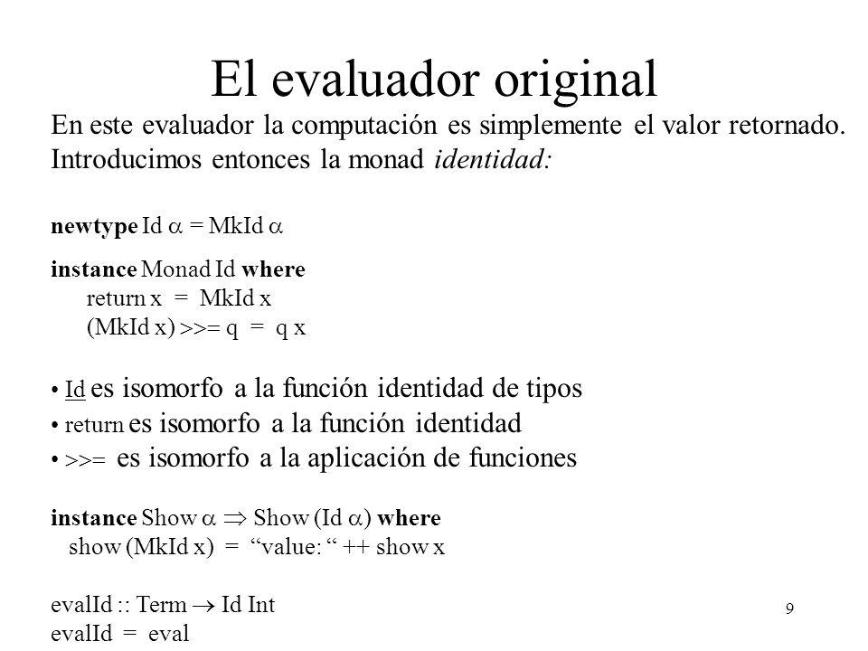 El evaluador original En este evaluador la computación es simplemente el valor retornado. Introducimos entonces la monad identidad: