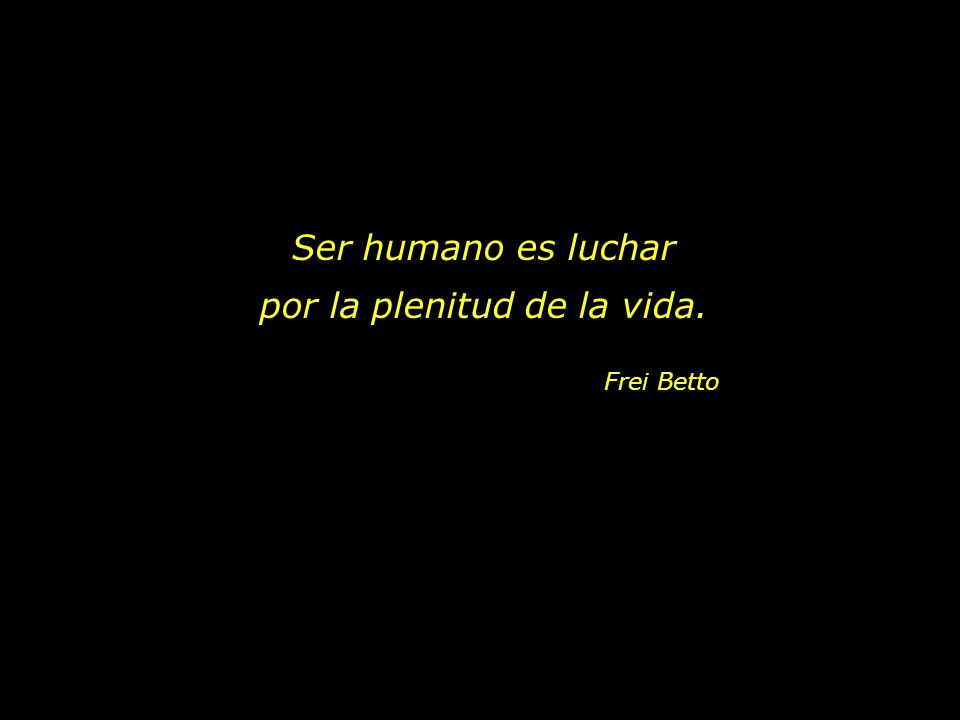 Ser humano es luchar por la plenitud de la vida.