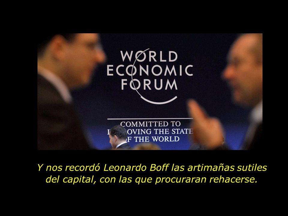 Y nos recordó Leonardo Boff las artimañas sutiles del capital, con las que procuraran rehacerse.