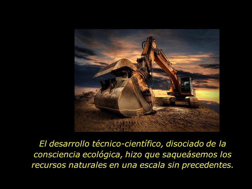 El desarrollo técnico-científico, disociado de la consciencia ecológica, hizo que saqueásemos los recursos naturales en una escala sin precedentes.