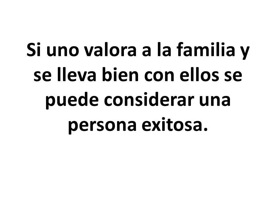 Si uno valora a la familia y se lleva bien con ellos se puede considerar una persona exitosa.