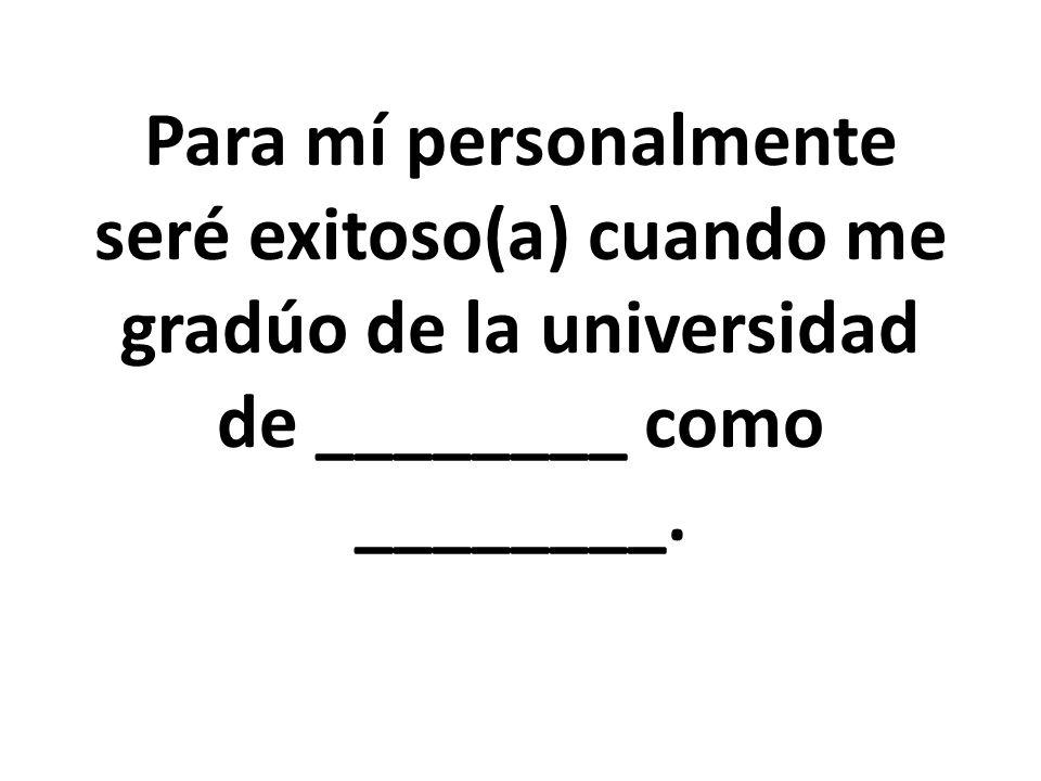 Para mí personalmente seré exitoso(a) cuando me gradúo de la universidad de ________ como ________.