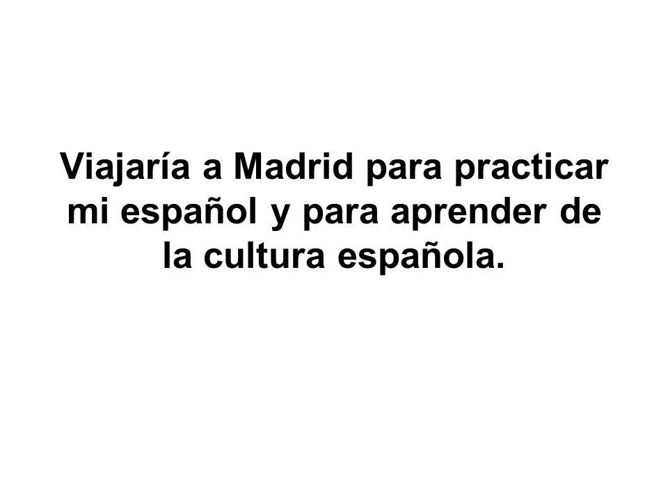 Viajaría a Madrid para practicar mi español y para aprender de la cultura española.