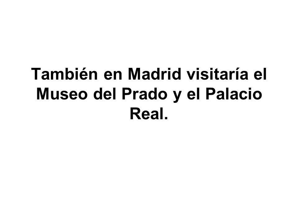 También en Madrid visitaría el Museo del Prado y el Palacio Real.