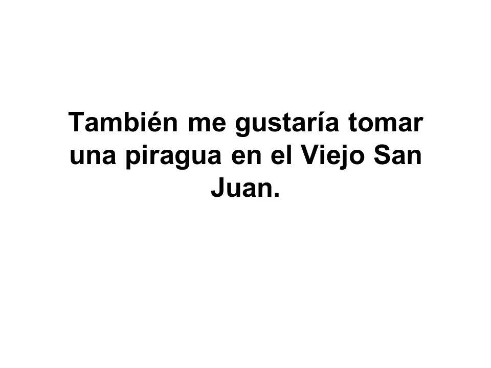 También me gustaría tomar una piragua en el Viejo San Juan.