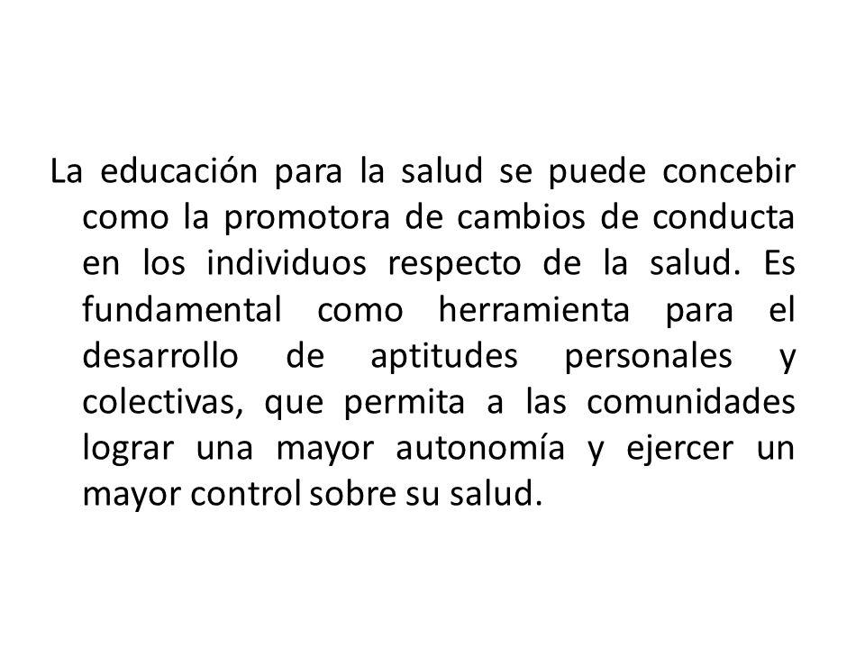 La educación para la salud se puede concebir como la promotora de cambios de conducta en los individuos respecto de la salud.