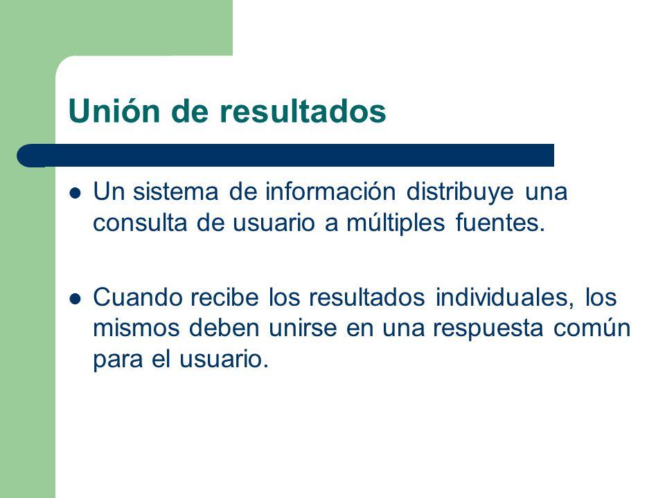 Unión de resultados Un sistema de información distribuye una consulta de usuario a múltiples fuentes.