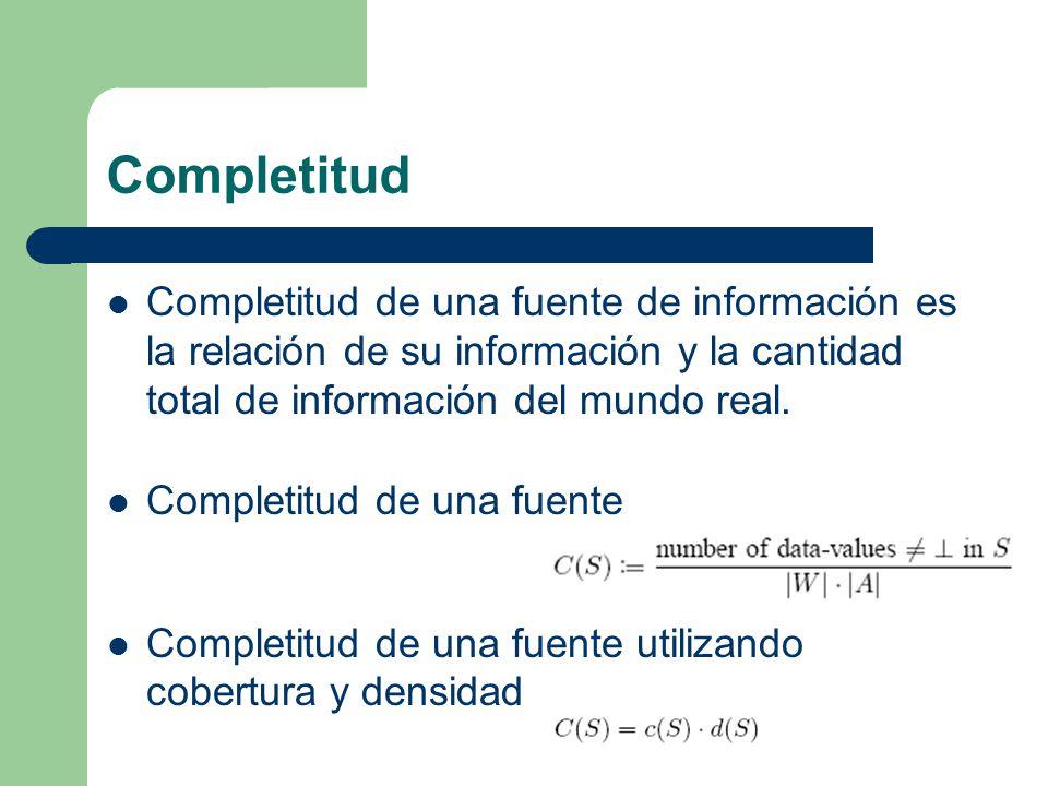 Completitud Completitud de una fuente de información es la relación de su información y la cantidad total de información del mundo real.