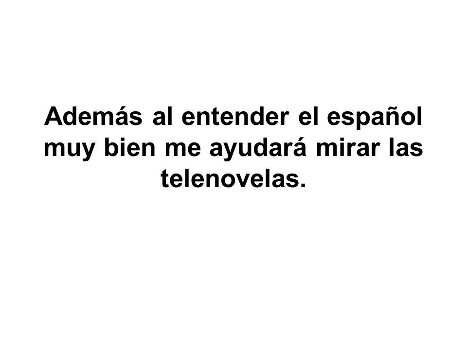 Además al entender el español muy bien me ayudará mirar las telenovelas.