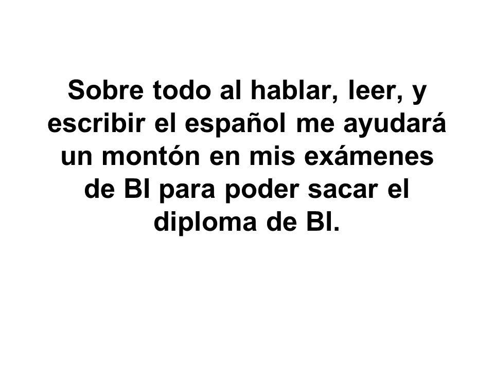 Sobre todo al hablar, leer, y escribir el español me ayudará un montón en mis exámenes de BI para poder sacar el diploma de BI.