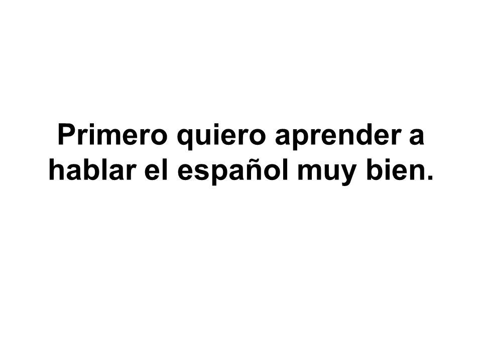 Primero quiero aprender a hablar el español muy bien.