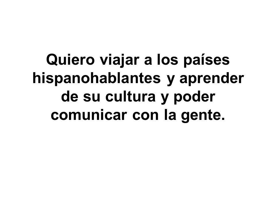 Quiero viajar a los países hispanohablantes y aprender de su cultura y poder comunicar con la gente.