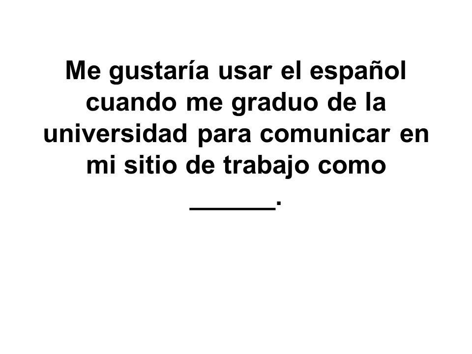 Me gustaría usar el español cuando me graduo de la universidad para comunicar en mi sitio de trabajo como ______.