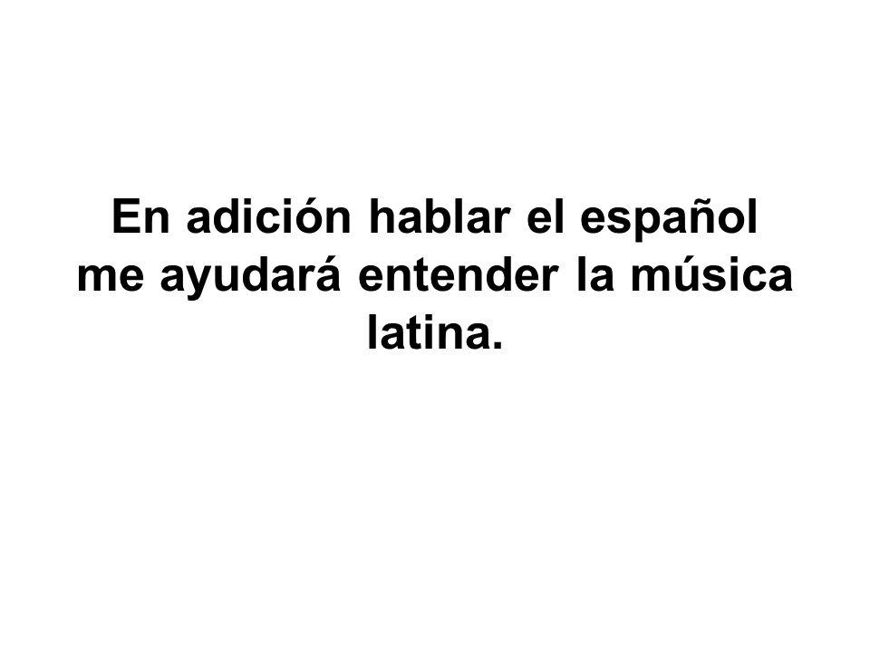 En adición hablar el español me ayudará entender la música latina.