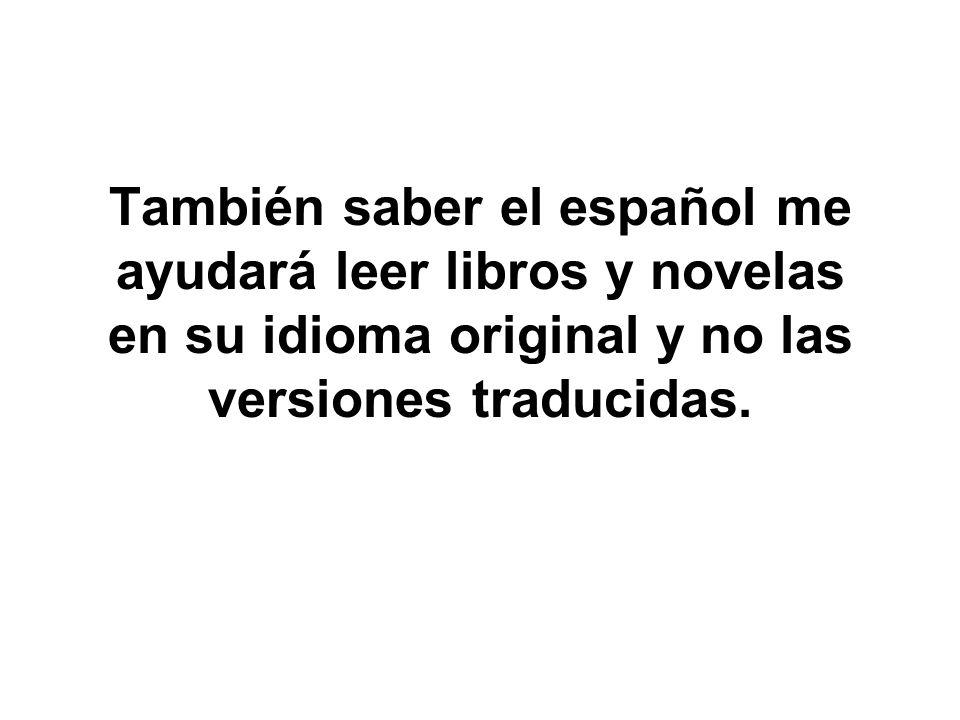 También saber el español me ayudará leer libros y novelas en su idioma original y no las versiones traducidas.