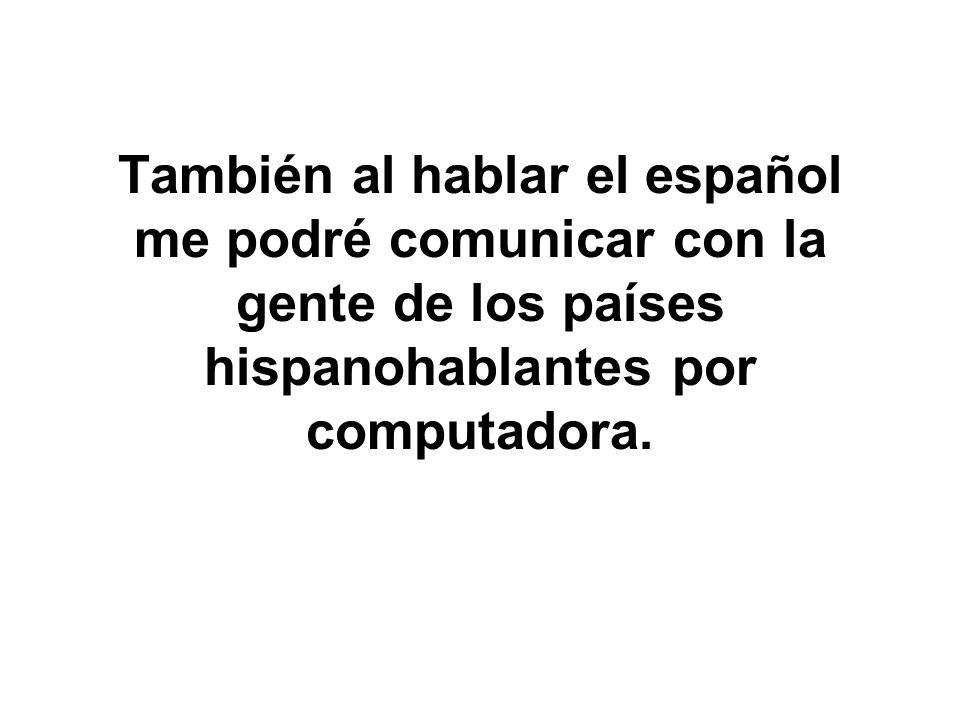 También al hablar el español me podré comunicar con la gente de los países hispanohablantes por computadora.