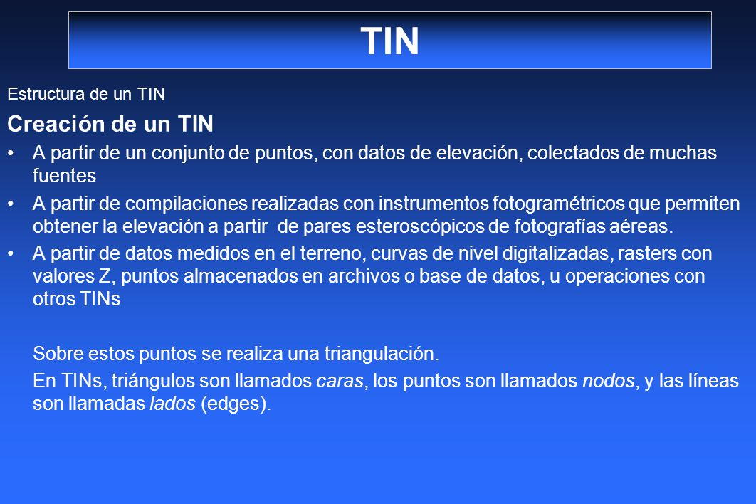TIN Estructura de un TIN. Creación de un TIN. A partir de un conjunto de puntos, con datos de elevación, colectados de muchas fuentes.
