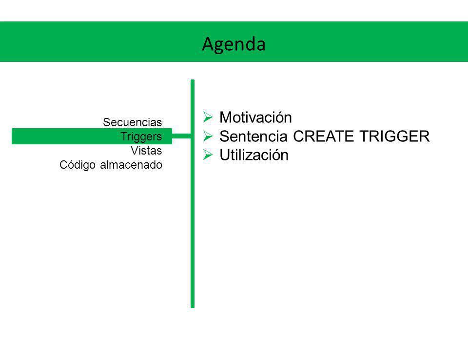 Agenda Motivación Sentencia CREATE TRIGGER Utilización Secuencias