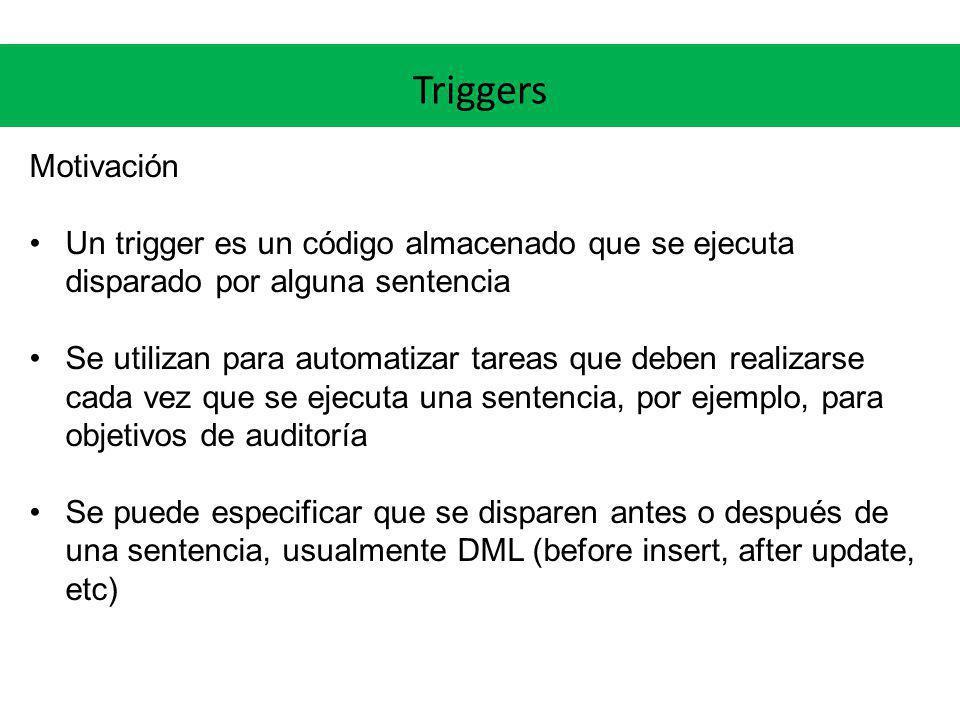 Triggers Motivación. Un trigger es un código almacenado que se ejecuta disparado por alguna sentencia.