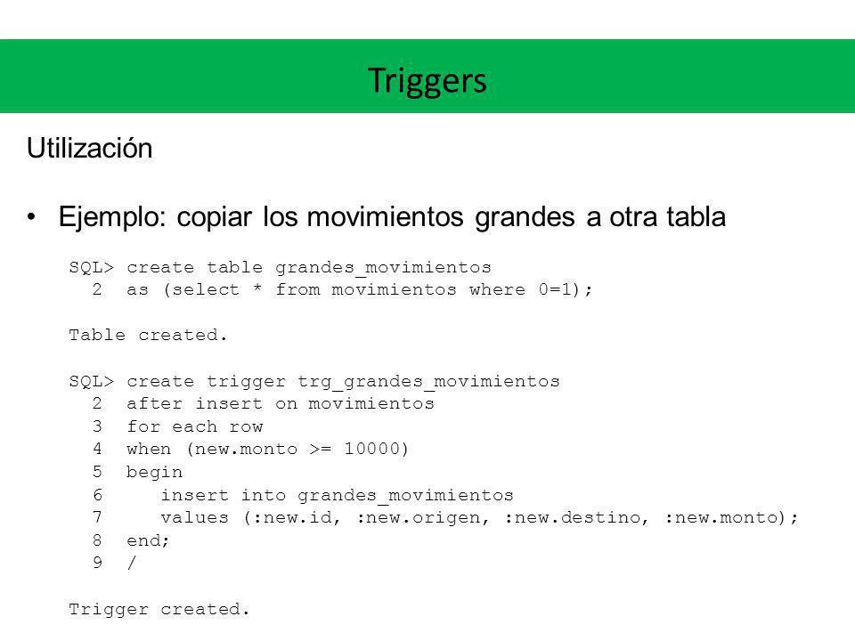 Triggers Utilización. Ejemplo: copiar los movimientos grandes a otra tabla. SQL> create table grandes_movimientos.