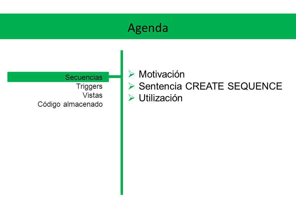 Agenda Motivación Sentencia CREATE SEQUENCE Utilización Secuencias