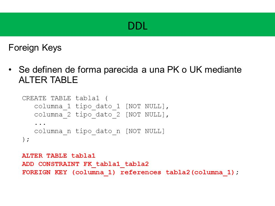 DDL Foreign Keys. Se definen de forma parecida a una PK o UK mediante ALTER TABLE. CREATE TABLE tabla1 (
