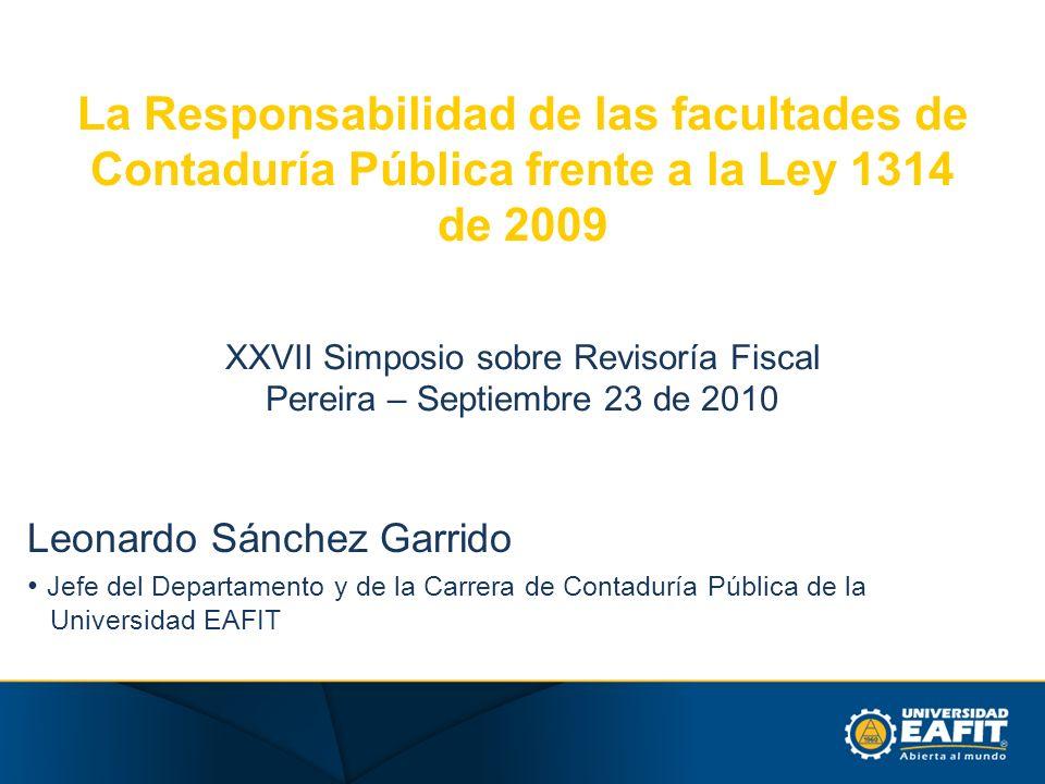 La Responsabilidad de las facultades de Contaduría Pública frente a la Ley 1314 de 2009 XXVII Simposio sobre Revisoría Fiscal Pereira – Septiembre 23 de 2010