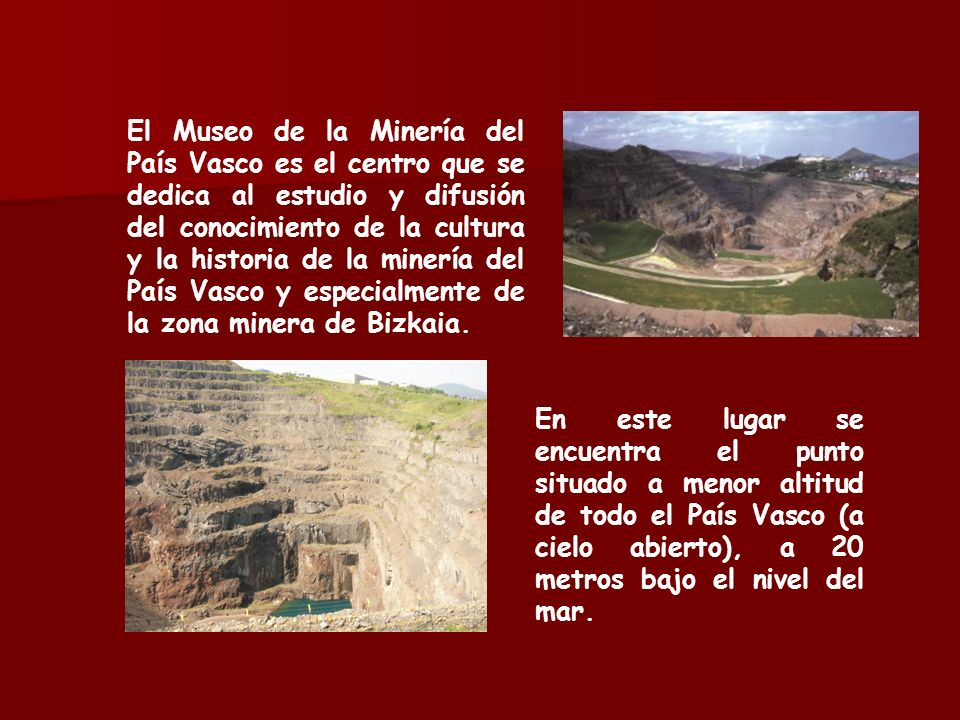 El Museo de la Minería del País Vasco es el centro que se dedica al estudio y difusión del conocimiento de la cultura y la historia de la minería del País Vasco y especialmente de la zona minera de Bizkaia.