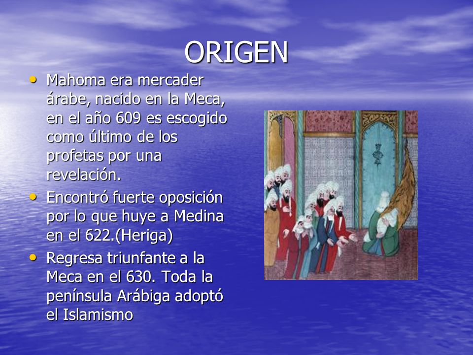 ORIGEN Mahoma era mercader árabe, nacido en la Meca, en el año 609 es escogido como último de los profetas por una revelación.