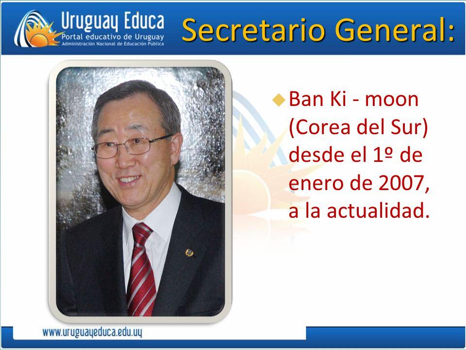 Secretario General: Ban Ki - moon (Corea del Sur) desde el 1º de enero de 2007, a la actualidad.