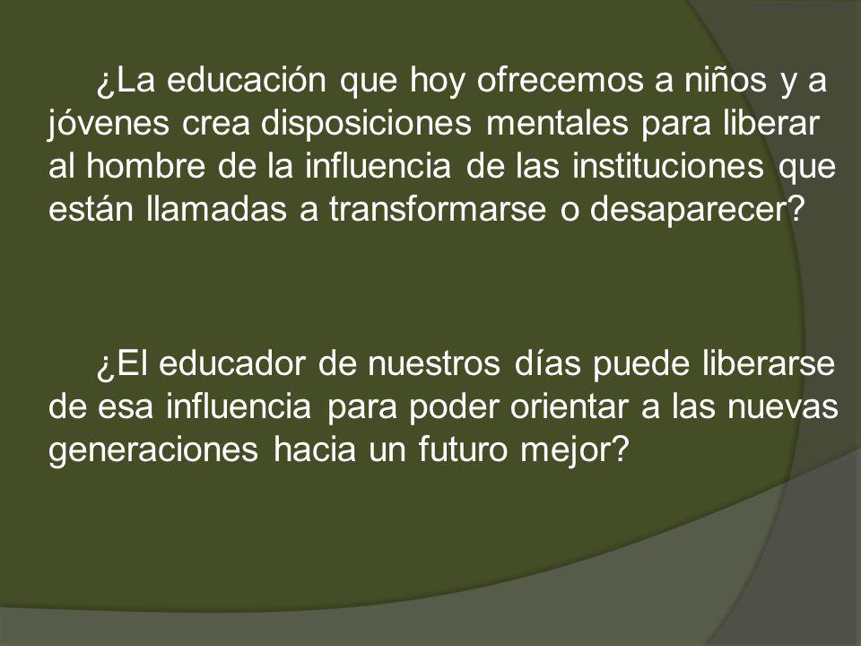 ¿La educación que hoy ofrecemos a niños y a jóvenes crea disposiciones mentales para liberar al hombre de la influencia de las instituciones que están llamadas a transformarse o desaparecer
