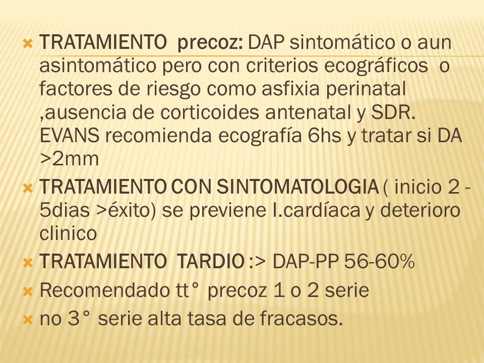 TRATAMIENTO precoz: DAP sintomático o aun asintomático pero con criterios ecográficos o factores de riesgo como asfixia perinatal ,ausencia de corticoides antenatal y SDR. EVANS recomienda ecografía 6hs y tratar si DA >2mm
