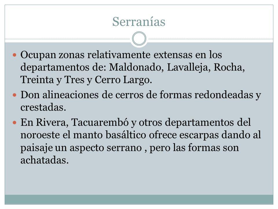 Serranías Ocupan zonas relativamente extensas en los departamentos de: Maldonado, Lavalleja, Rocha, Treinta y Tres y Cerro Largo.