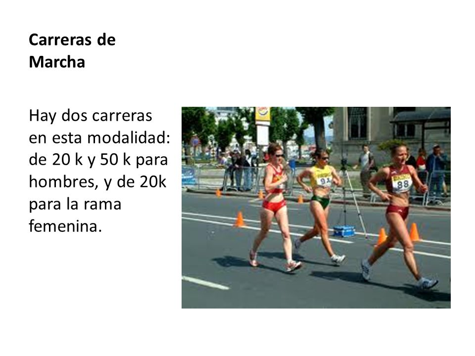 Carreras de Marcha Hay dos carreras en esta modalidad: de 20 k y 50 k para hombres, y de 20k para la rama femenina.