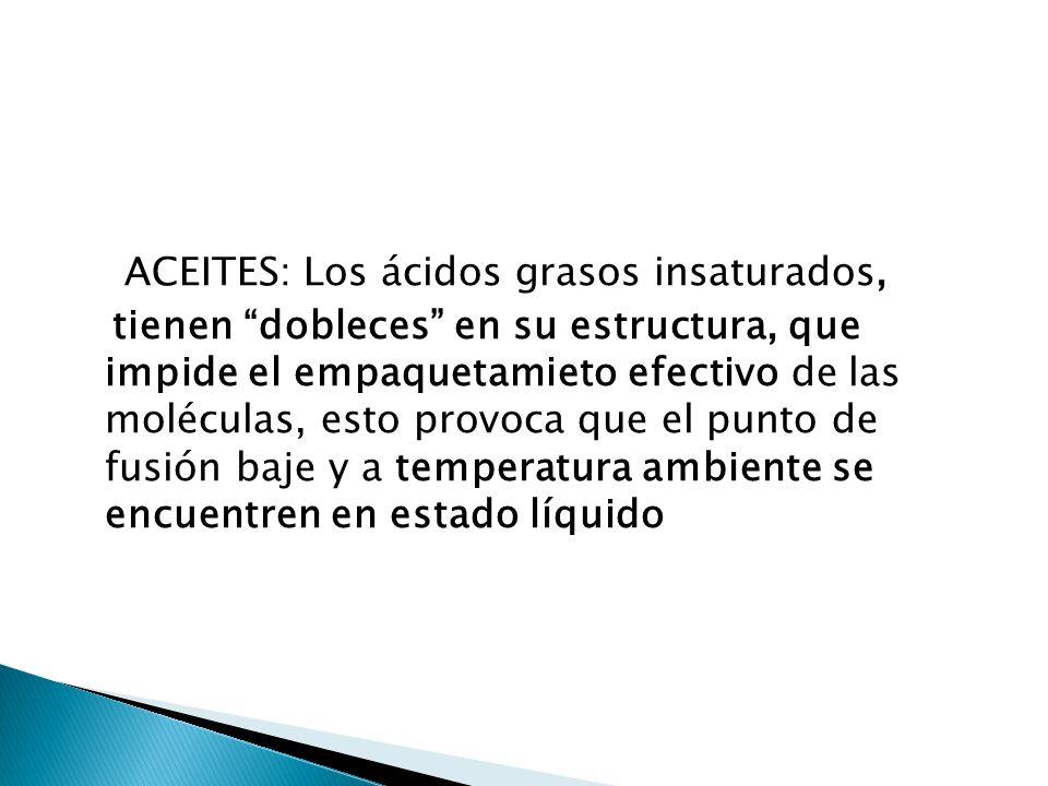 ACEITES: Los ácidos grasos insaturados, tienen dobleces en su estructura, que impide el empaquetamieto efectivo de las moléculas, esto provoca que el punto de fusión baje y a temperatura ambiente se encuentren en estado líquido