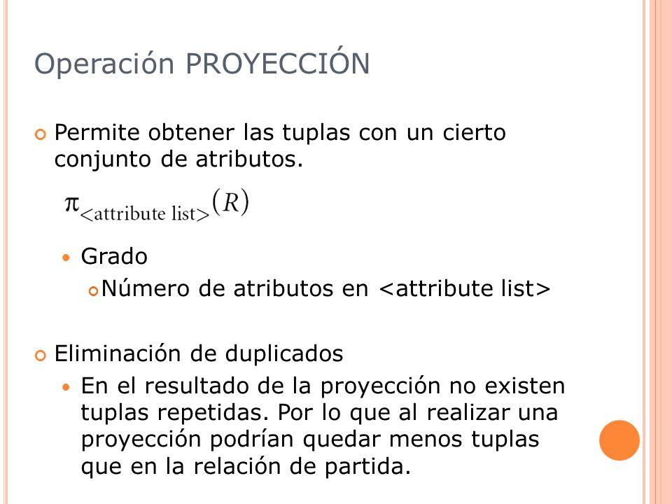 Operación PROYECCIÓN Permite obtener las tuplas con un cierto conjunto de atributos. Grado. Número de atributos en <attribute list>