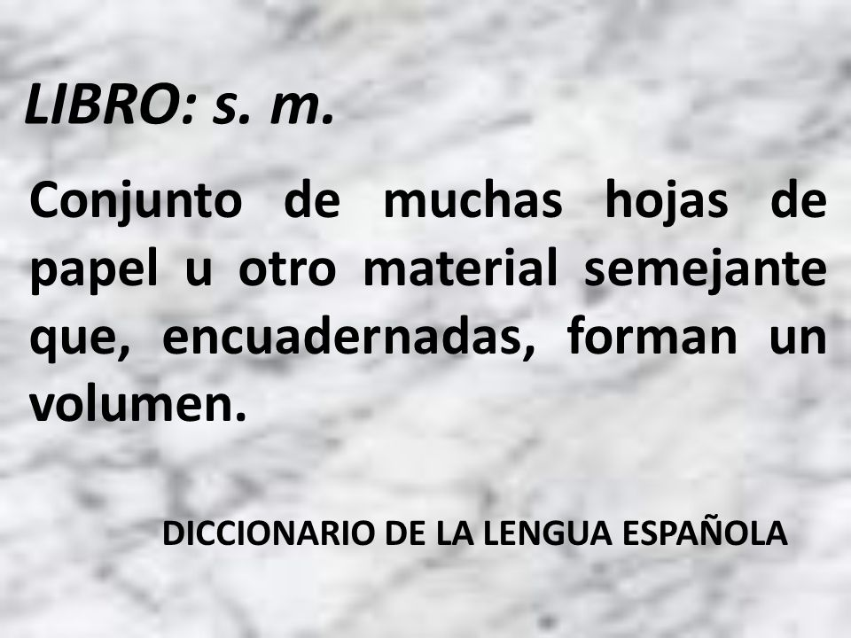 LIBRO: s. m. Conjunto de muchas hojas de papel u otro material semejante que, encuadernadas, forman un volumen.