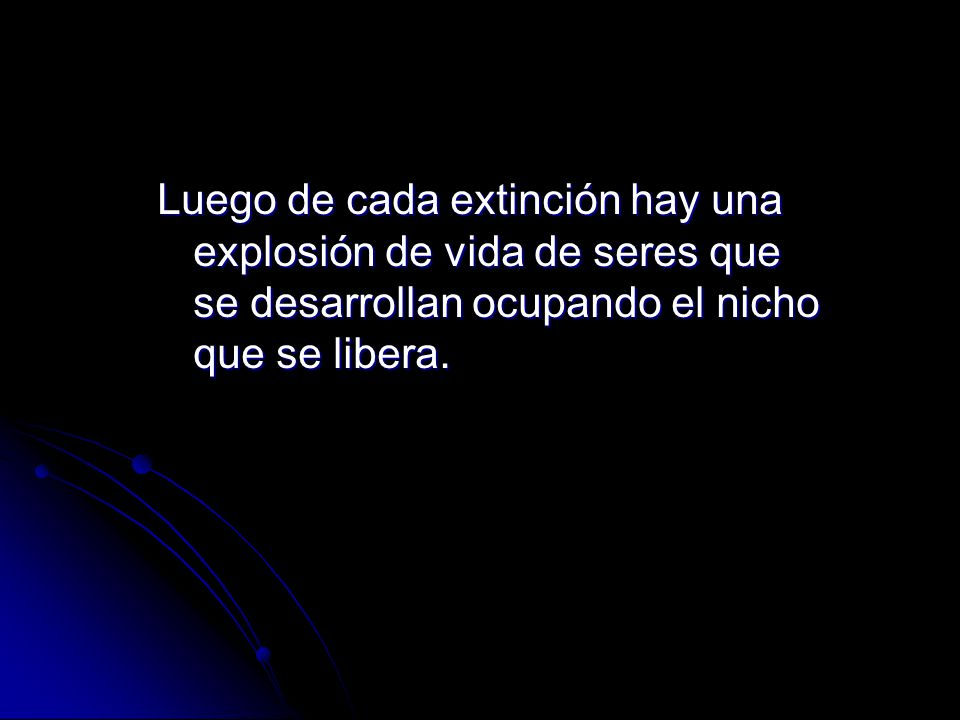 Luego de cada extinción hay una explosión de vida de seres que se desarrollan ocupando el nicho que se libera.