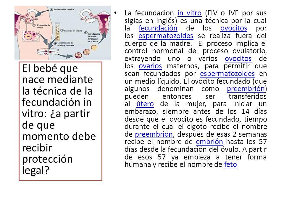 La fecundación in vitro (FIV o IVF por sus siglas en inglés) es una técnica por la cual la fecundación de los ovocitos por los espermatozoides se realiza fuera del cuerpo de la madre. El proceso implica el control hormonal del proceso ovulatorio, extrayendo uno o varios ovocitos de los ovarios maternos, para permitir que sean fecundados por espermatozoides en un medio líquido. El ovocito fecundado (que algunos denominan como preembrión) pueden entonces ser transferidos al útero de la mujer, para iniciar un embarazo, siempre antes de los 14 días desde que el ovocito es fecundado, tiempo durante el cual el cigoto recibe el nombre de preembrión, después de esas 2 semanas recibe el nombre de embrión hasta los 57 días desde la fecundación del óvulo. A partir de esos 57 ya empieza a tener forma humana y recibe el nombre de feto