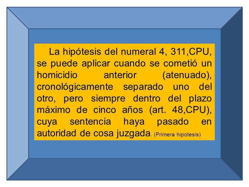 La hipótesis del numeral 4, 311,CPU, se puede aplicar cuando se cometió un homicidio anterior (atenuado), cronológicamente separado uno del otro, pero siempre dentro del plazo máximo de cinco años (art.