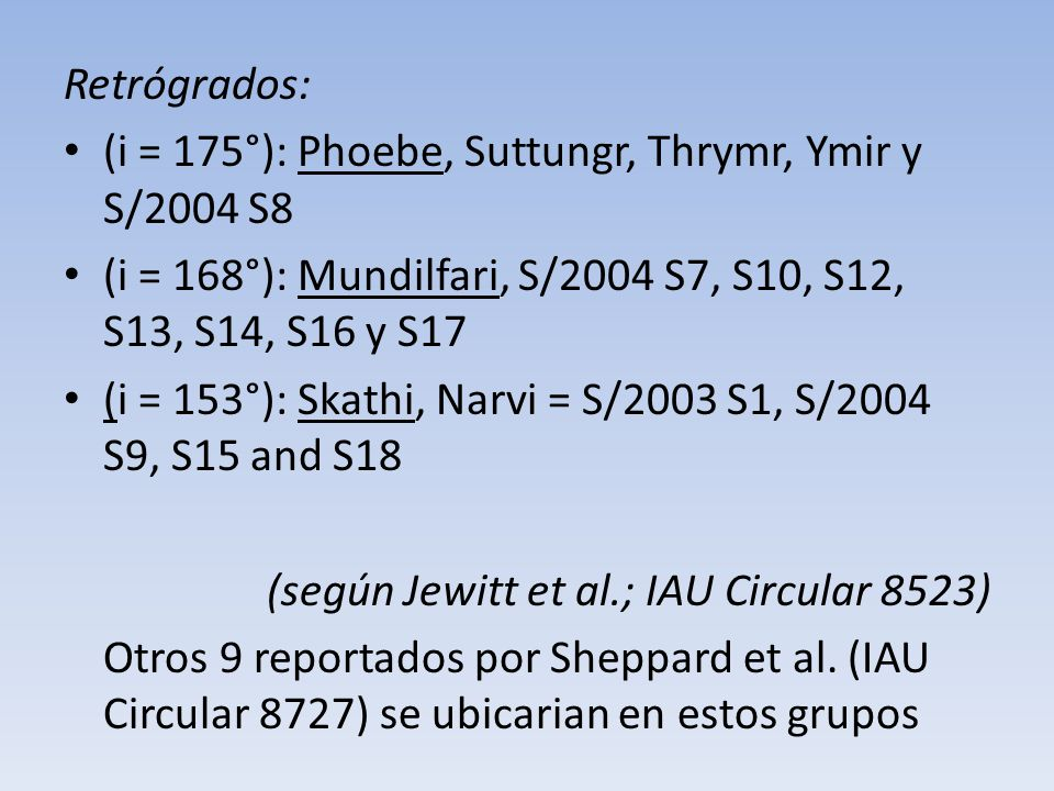 Retrógrados: (i = 175°): Phoebe, Suttungr, Thrymr, Ymir y S/2004 S8. (i = 168°): Mundilfari, S/2004 S7, S10, S12, S13, S14, S16 y S17.