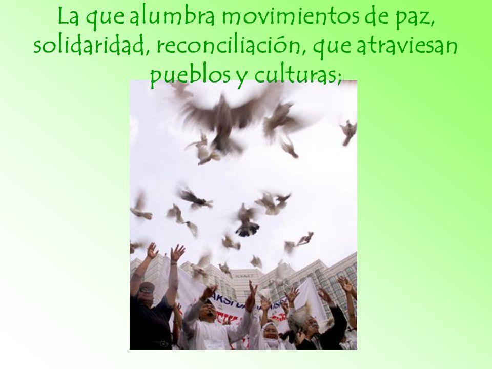La que alumbra movimientos de paz, solidaridad, reconciliación, que atraviesan pueblos y culturas;