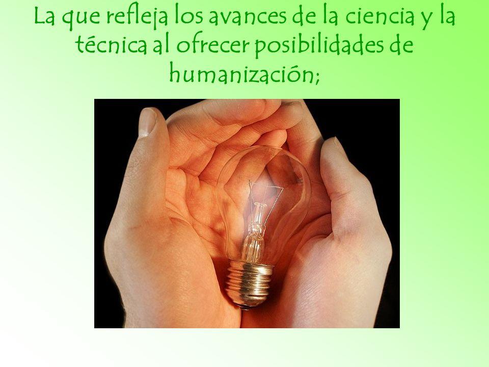 La que refleja los avances de la ciencia y la técnica al ofrecer posibilidades de humanización;