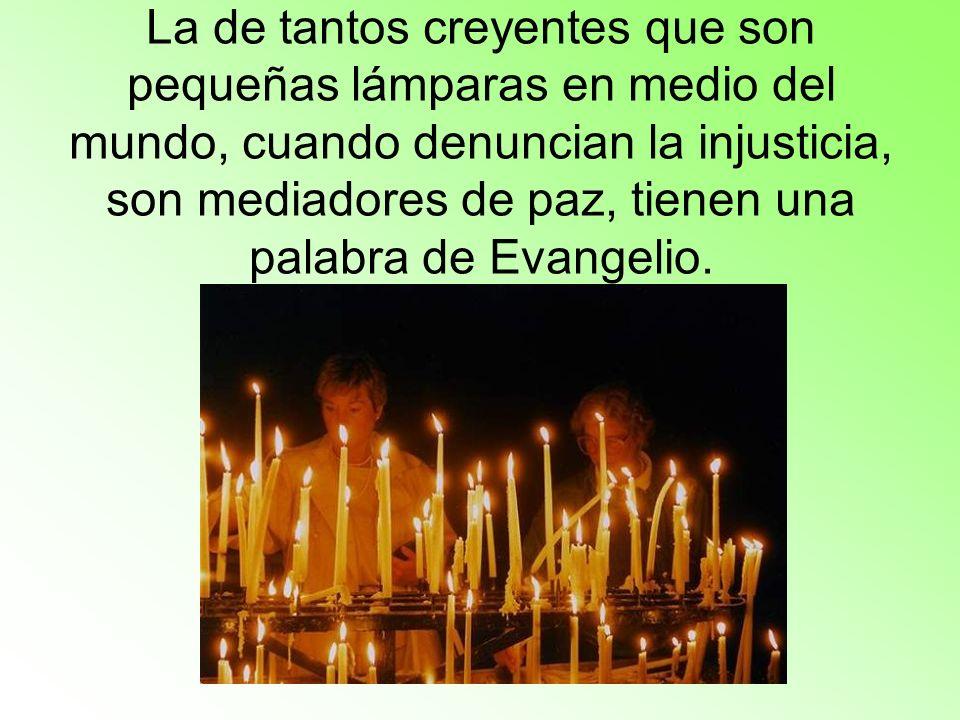 La de tantos creyentes que son pequeñas lámparas en medio del mundo, cuando denuncian la injusticia, son mediadores de paz, tienen una palabra de Evangelio.