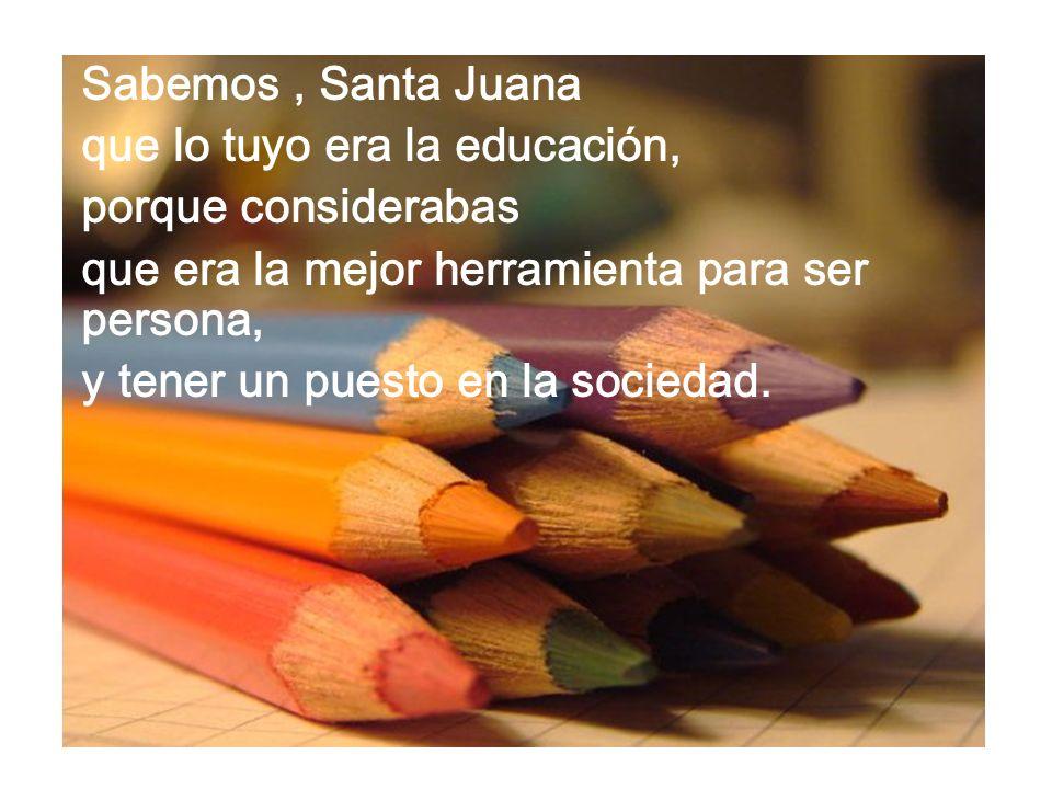 Sabemos , Santa Juana que lo tuyo era la educación, porque considerabas. que era la mejor herramienta para ser persona,