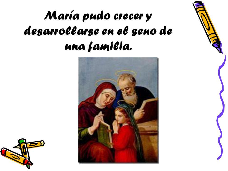 María pudo crecer y desarrollarse en el seno de una familia.