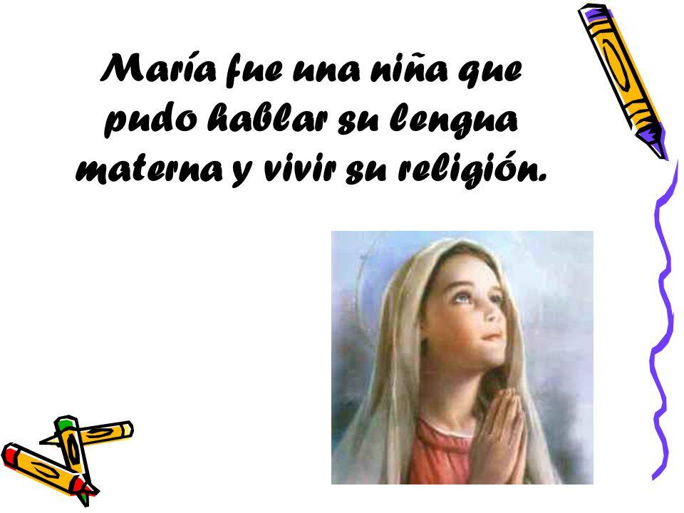 María fue una niña que pudo hablar su lengua materna y vivir su religión.