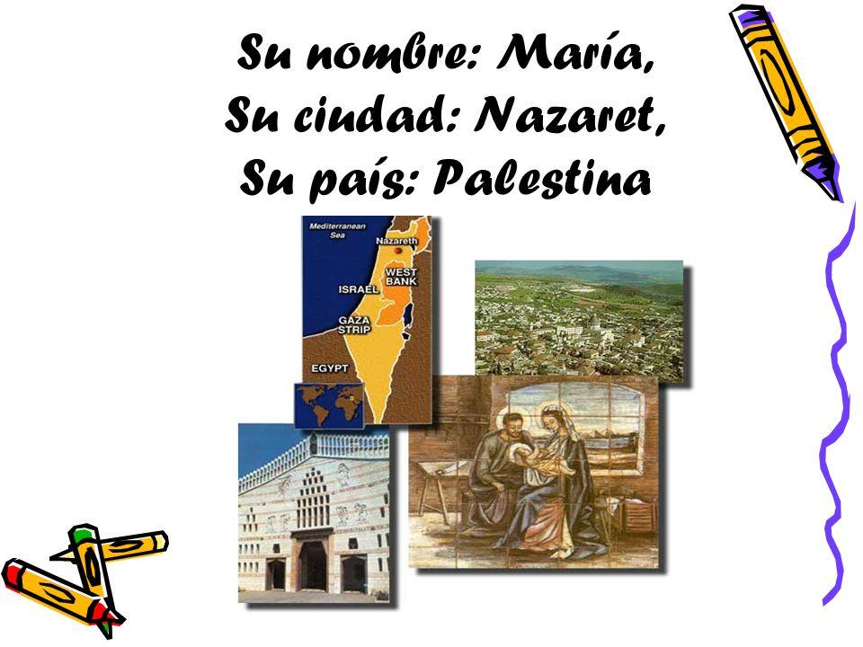 Su nombre: María, Su ciudad: Nazaret, Su país: Palestina
