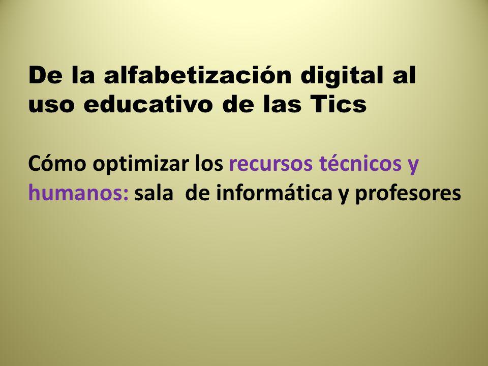 De la alfabetización digital al uso educativo de las Tics Cómo optimizar los recursos técnicos y humanos: sala de informática y profesores